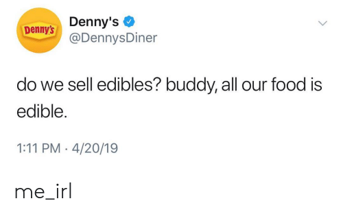 edibles: Denny's  @DennysDiner  Denny's  do we sell edibles? buddy, all our food is  edible  1:11 PM 4/20/19 me_irl