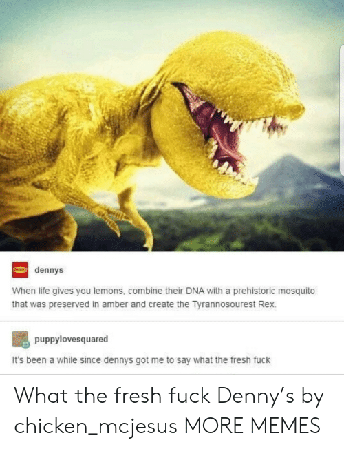 Dank, Denny's, and Fresh: dennys  When life gives you lemons, combine their DNA with a prehistoric mosquito  that was preserved in amber and create the Tyrannosourest Rex.  puppylovesquared  It's been a while since dennys got me to say what the fresh fuck What the fresh fuck Denny's by chicken_mcjesus MORE MEMES