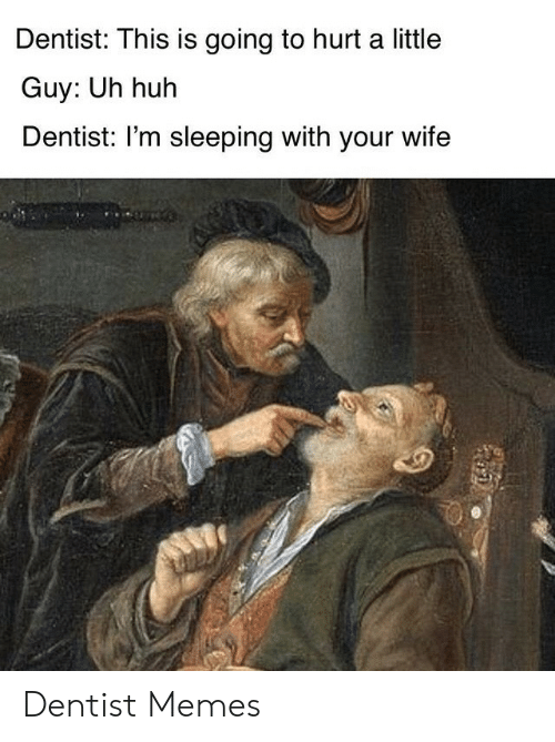 dentist: Dentist: This is going to hurt a little  Guy: Uh huh  Dentist: I'm sleeping with your wife Dentist Memes