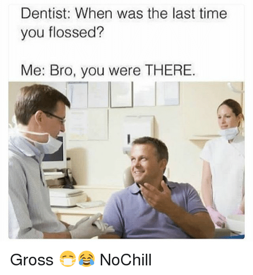 Funny, Time, and You: Dentist: When was the last time  you flossed?  Me: Bro, you were THERE. Gross 😷😂 NoChill