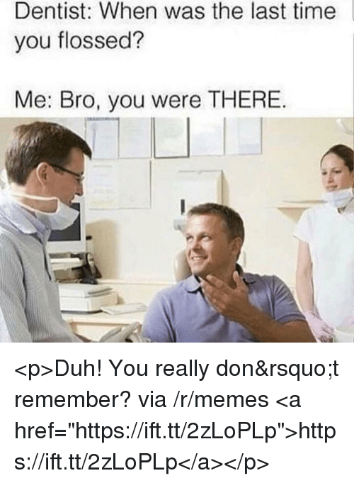 "Memes, Time, and Via: Dentist: When was the last time  you flossed?  Me: Bro, you were THERE <p>Duh! You really don&rsquo;t remember? via /r/memes <a href=""https://ift.tt/2zLoPLp"">https://ift.tt/2zLoPLp</a></p>"