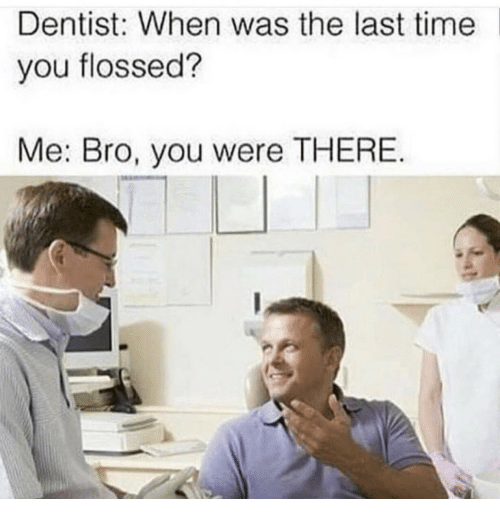 Time, You, and Bro: Dentist: When was the last time  you flossed?  Me: Bro, you were THERE  in