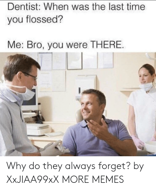 Dank, Memes, and Target: Dentist: When was the last time  you flossed?  Me: Bro, you were THERE. Why do they always forget? by XxJIAA99xX MORE MEMES