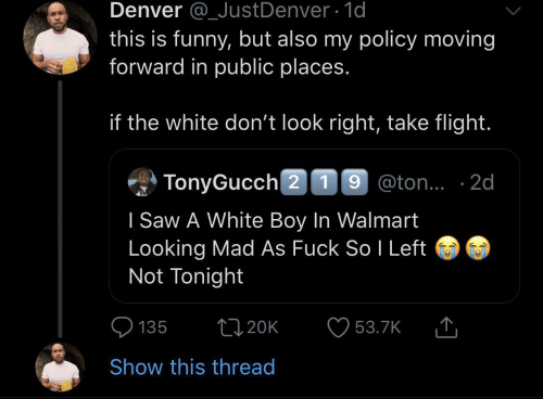 policy: Denver @_JustDenver 1d  this is funny, but also my policy moving  forward in public places.  if the white don't look right, take flight.  TonyGucch 2 19 @ton.. 2d  I Saw A White Boy In Walmart  Looking Mad As Fuck So I Left  Not Tonight  L20K  135  53.7K  Show this thread