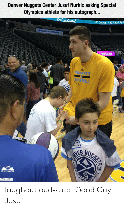 Anaconda, Club, and News: Denver Nuggets Center Jusuf Nurkic asking Special  Olympics athlete for his autograph...  Comfont dental  100 Offices 1.877.330.767  always cares  NEWS laughoutloud-club:  Good Guy Jusuf