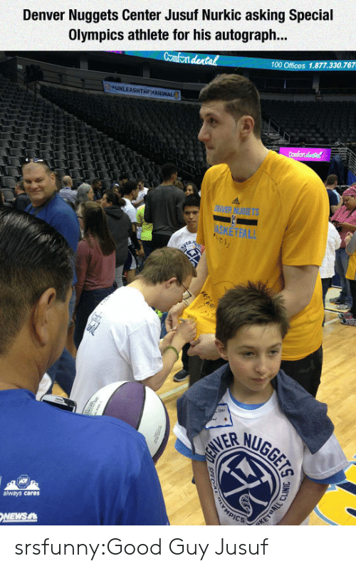 Anaconda, News, and Tumblr: Denver Nuggets Center Jusuf Nurkic asking Special  Olympics athlete for his autograph...  Comfont dental  100 Offices 1.877.330.767  always cares  NEWS srsfunny:Good Guy Jusuf