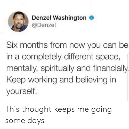 Denzel Washington, Space, and Thought: Denzel Washington  @Denzel  Six months from now you can be  in a completely different space,  mentally, spiritually and financially  Keep working and believing in  yourself. This thought keeps me going some days