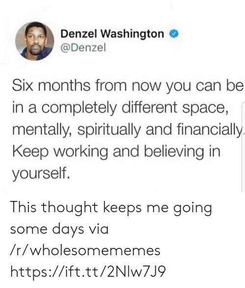 Denzel Washington, Space, and Thought: Denzel Washington  @Denzel  Six months from now you can be  in a completely different space,  mentally, spiritually and financially  Keep working and believing in  yourself. This thought keeps me going some days via /r/wholesomememes https://ift.tt/2Nlw7J9
