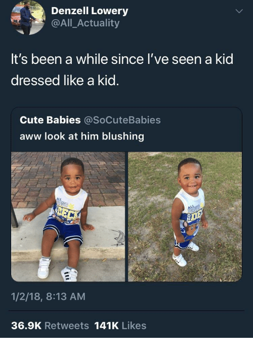 Aww, Cute, and Been: Denzell Lowery  @All_Actuality  It's been a while since l've seen a kid  dressed like a kid.  Cute Babies @SoCuteBabies  aww look at him blushing  1/2/18, 8:13 AM  36.9K Retweets 141K Likes