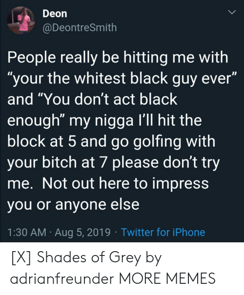 "shades: Deon  @DeontreSmith  People really be hitting me with  ""your the whitest black guy ever""  and ""You don't act black  enough"" my nigga I'll hit the  block at 5 and go golfing with  your bitch at 7 please don't try  me. Not out here to impress  you or anyone else  1:30 AM Aug 5, 2019 Twitter for iPhone [X] Shades of Grey by adrianfreunder MORE MEMES"