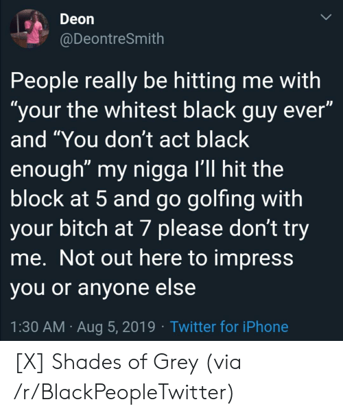 "shades: Deon  @DeontreSmith  People really be hitting me with  ""your the whitest black guy ever""  and ""You don't act black  enough"" my nigga I'll hit the  block at 5 and go golfing with  your bitch at 7 please don't try  me. Not out here to impress  you or anyone else  1:30 AM Aug 5, 2019 Twitter for iPhone [X] Shades of Grey (via /r/BlackPeopleTwitter)"