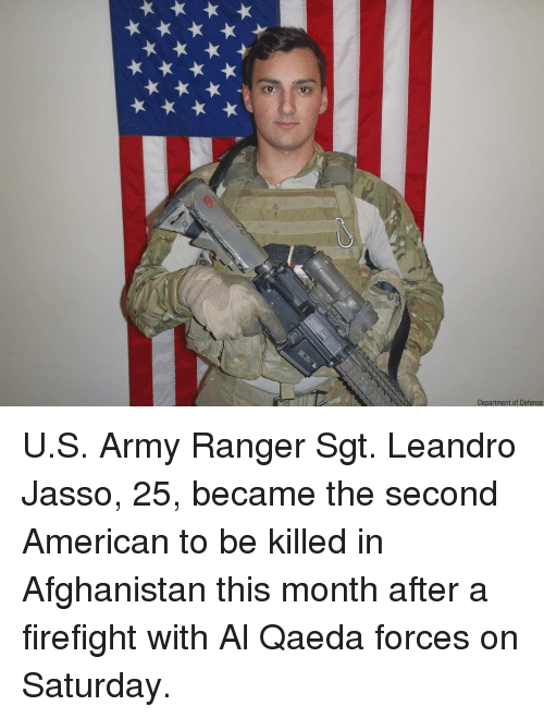 army ranger: Department of Defense U.S. Army Ranger Sgt. Leandro Jasso, 25, became the second American to be killed in Afghanistan this month after a firefight with Al Qaeda forces on Saturday.