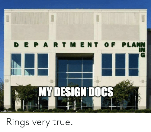 True, Design, and Com: DEPARTMENT OF PLANN  IN  MY DESIGN DOCS  imgflip.com Rings very true.
