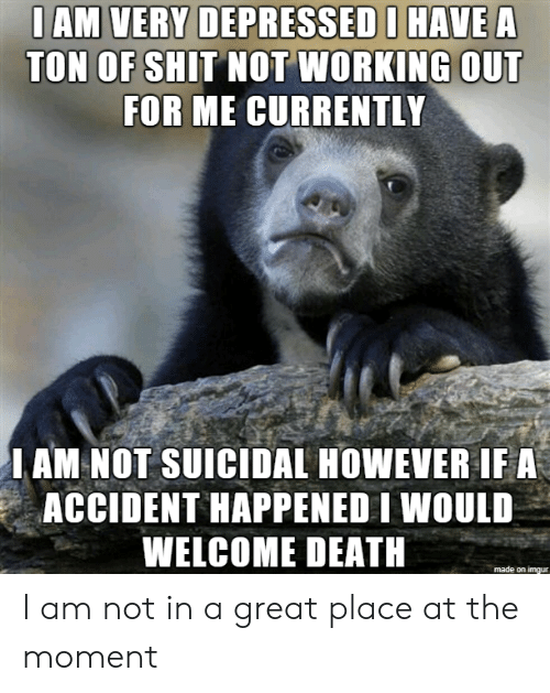 Shit, Working Out, and Death: DEPCESSEI  TON OF SHIT NOT WORKING OUT  FOR ME CURRENTLY  I AM NOT SUICIDAL HOWEVER IF A  ACCIDENT HAPPENED IWOULD  WELCOME DEATH  made on imgur I am not in a great place at the moment
