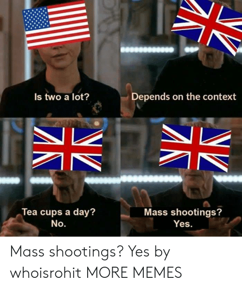 No Yes: Depends on the context  Is two a lot?  Tea cups a day?  Mass shootings?  No.  Yes. Mass shootings? Yes by whoisrohit MORE MEMES