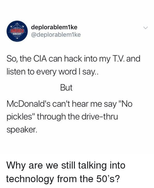 """America, McDonalds, and Memes: deplorablemlke  @deplorablem1ke  r..Y  MAKE  AMERICA  GREAT  AGAIN  So, the CIA can hack into my T.V. and  listen to every word l say  But  McDonald's can't hear me say """"No  pickles"""" through the drive-thru  speaker Why are we still talking into technology from the 50's?"""