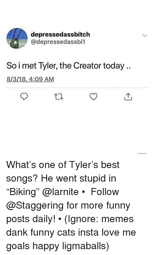 """Cats, Dank, and Funny: depressedassbitch  @depressedassbil  So i met Tyler, the Creator today.  8/3/18,4:09 AM  10 What's one of Tyler's best songs? He went stupid in """"Biking"""" @larnite • ➫➫➫ Follow @Staggering for more funny posts daily! • (Ignore: memes dank funny cats insta love me goals happy ligmaballs)"""