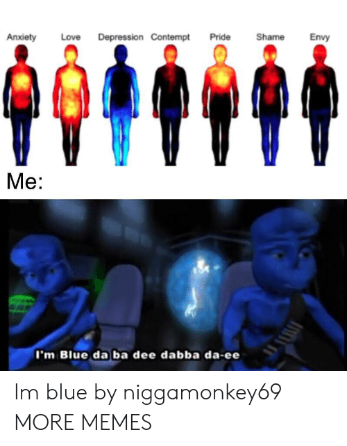 Dank, Love, and Memes: Depression Contempt  Shame  Envy  Anxiety  Love  Pride  Me:  I'm Blue da ba dee dabba da-ee Im blue by niggamonkey69 MORE MEMES
