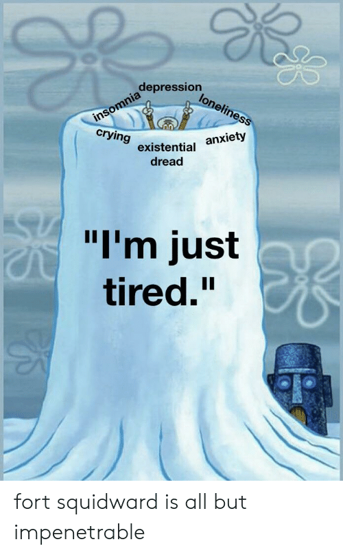 """Insomnia: depression  insomnia  crying  loneliness  anxiety  existential  dread  """"I'm just  tired."""" fort squidward is all but impenetrable"""
