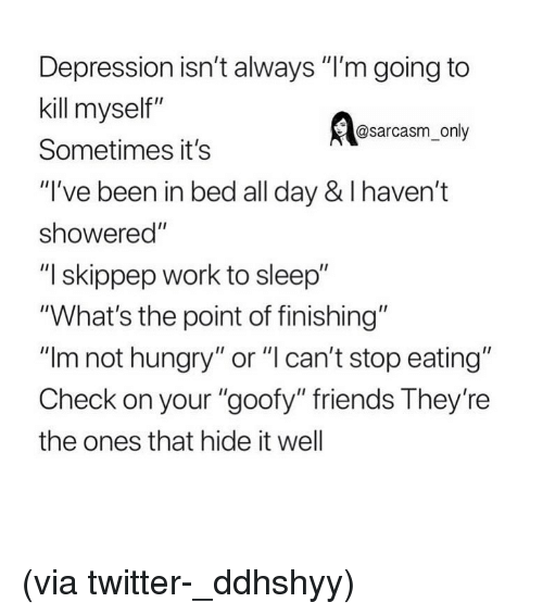 """Friends, Funny, and Hungry: Depression isn't always """"I'm going to  kill myself""""  Sometimes it's  """"I've been in bed all day & I haven't  showered""""  """"I skippep work to sleep""""  """"What's the point of finishing""""  """"Im not hungry"""" or """"l can't stop eating""""  Check on your """"goofy"""" friends They're  the ones that hide it well  @sarcasm_only (via twitter-_ddhshyy)"""