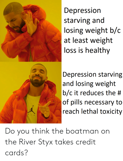 styx: Depression  starving and  losing weight b/c  at least weight  loss is healthy  Depression starving  and losing weight  b/c it reduces the #  of pills necessary to  reach lethal toxicity  AI Do you think the boatman on the River Styx takes credit cards?