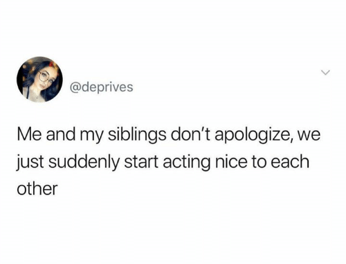 Me And My Siblings: @deprives  Me and my siblings don't apologize, we  just suddenly start acting nice to each  other