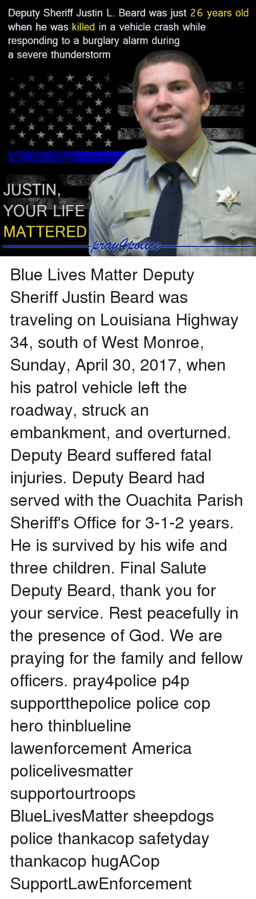 Thunderstorming: Deputy Sheriff Justin L. Beard was just 26 years old  when he was killed in a vehicle  crash While  responding to a burglary alarm during  a severe thunderstorm  JUSTIN,  YOUR LIFE  MATTERED Blue Lives Matter Deputy Sheriff Justin Beard was traveling on Louisiana Highway 34, south of West Monroe, Sunday, April 30, 2017, when his patrol vehicle left the roadway, struck an embankment, and overturned. Deputy Beard suffered fatal injuries. Deputy Beard had served with the Ouachita Parish Sheriff's Office for 3-1-2 years. He is survived by his wife and three children. Final Salute Deputy Beard, thank you for your service. Rest peacefully in the presence of God. We are praying for the family and fellow officers. pray4police p4p supportthepolice police cop hero thinblueline lawenforcement America policelivesmatter supportourtroops BlueLivesMatter sheepdogs police thankacop safetyday thankacop hugACop SupportLawEnforcement