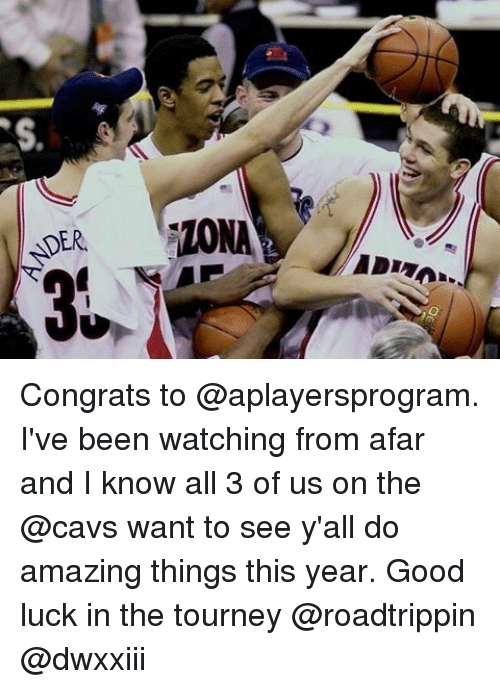 from afar: DER. Congrats to @aplayersprogram. I've been watching from afar and I know all 3 of us on the @cavs want to see y'all do amazing things this year. Good luck in the tourney @roadtrippin @dwxxiii