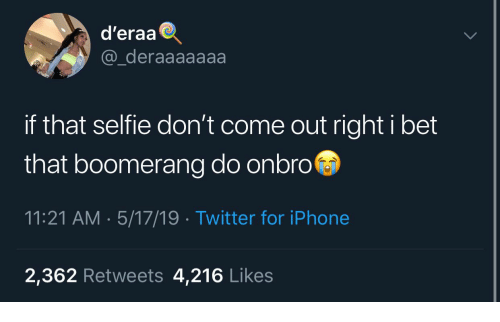 I Bet, Iphone, and Selfie: d'eraa  @_deraaaaaaa  if that selfie don't come out right i bet  that boomerang do onbro  11:21 AM. 5/17/19 Twitter for iPhone  2,362 Retweets 4,216 Likes