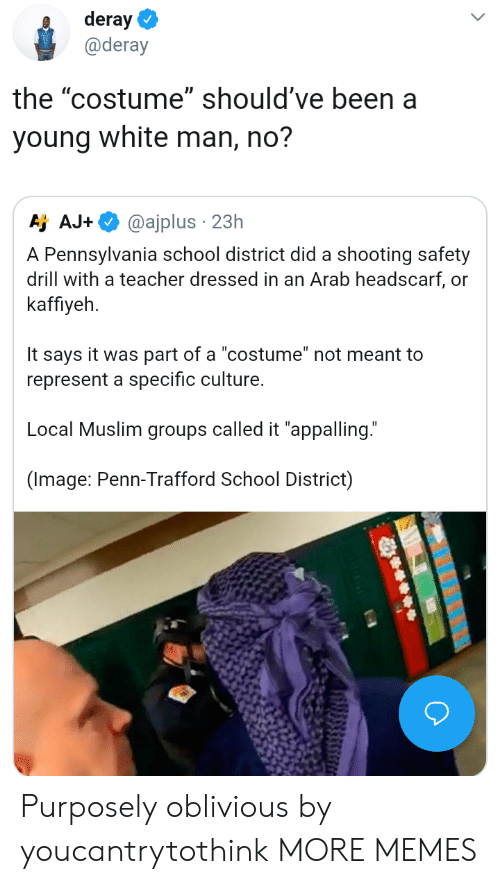 """Dank, Memes, and Muslim: deray  @deray  the """"costume"""" should've been a  young white man, no?  Aj AJ.  @ajplus . 23h  A Pennsylvania school district did a shooting safety  drill with a teacher dressed in an Arab headscarf, or  kaffiyeh  It says it was part of a """"costume"""" not meant to  represent a specific culture.  Local Muslim groups called it """"appalling.""""  (Image: Penn-Trafford School District) Purposely oblivious by youcantrytothink MORE MEMES"""