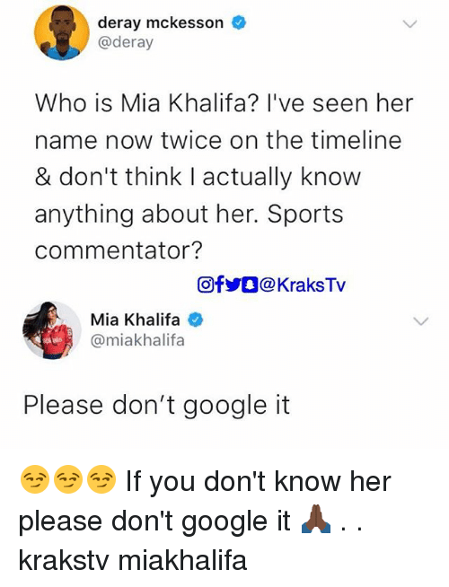 Google, Memes, and Sports: deray mckesson  @deray  Who is Mia Khalifa? l've seen her  name now twice on the timeline  & don't think I actually know  anything about her. Sports  commentator?  回f步。@ KraksTV  Mia Khalifa  @miakhalifa  Please don't google it 😏😏😏 If you don't know her please don't google it 🙏🏿 . . krakstv miakhalifa