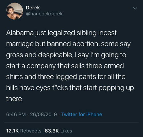 Iphone, Marriage, and Twitter: Derek  @hancockderek  Alabama just legalized sibling incest  marriage but banned abortion, some say  gross and despicable, I say I'm going to  start a company that sells three armed  shirts and three legged pants for all the  hills have eyes f*cks that start popping up  there  6:46 PM 26/08/2019 Twitter for iPhone  12.1K Retweets 63.3K Likes