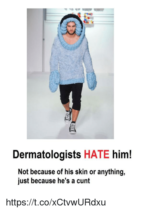 Cunt, Him, and Skin: Dermatologists HATE him!  Not because of his skin or anything,  just because he's a cunt https://t.co/xCtvwURdxu