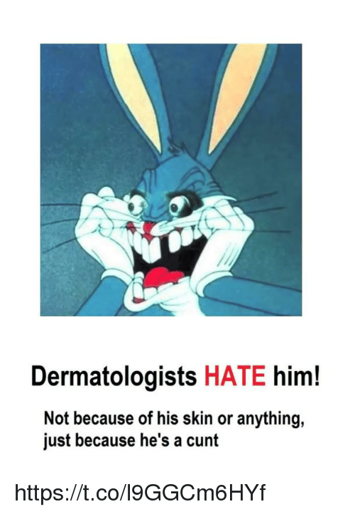 Cunt, Him, and Skin: Dermatologists HATE him!  Not because of his skin or anything,  just because he's a cunt https://t.co/l9GGCm6HYf