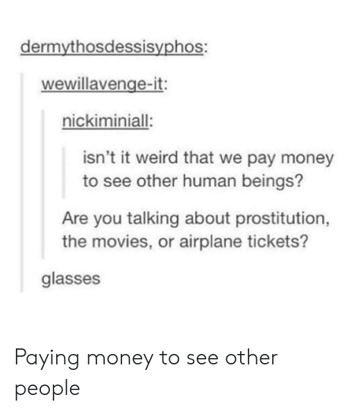 prostitution: dermythosdessisyphos:  wewillavenge-it:  nickiminiall  isn't it weird that we pay money  to see other human beings?  Are you talking about prostitution,  the movies, or airplane tickets?  glasses Paying money to see other people