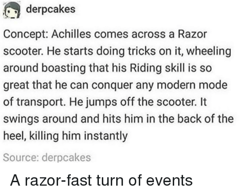 heel: derpcakes  Concept: Achilles comes across a Razor  scooter. He starts doing tricks on it, wheeling  around boasting that his Riding skill is so  great that he can conquer any modern mode  of transport. He jumps off the scooter. It  swings around and hits him in the back of the  heel, killing him instantly  Source: derpcakes A razor-fast turn of events