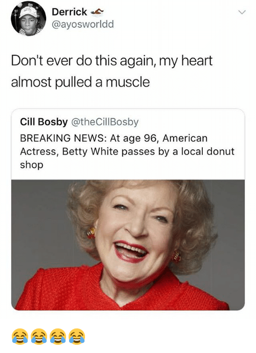 betty white: Derrick  @ayosworldd  Don't ever do this again, my heart  almost pulled a muscle  Cill Bosby @theCillBosby  BREAKING NEWS: At age 96, American  Actress, Betty White passes by a local donut  shop 😂😂😂😂