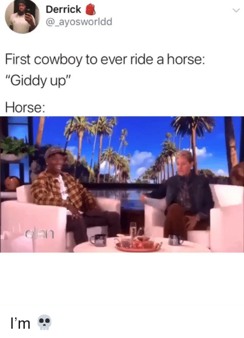 "Memes, Horse, and Cowboy: Derrick  @_ayosworldd  First cowboy to ever ride a horse:  ""Giddy up""  Horse: I'm 💀"