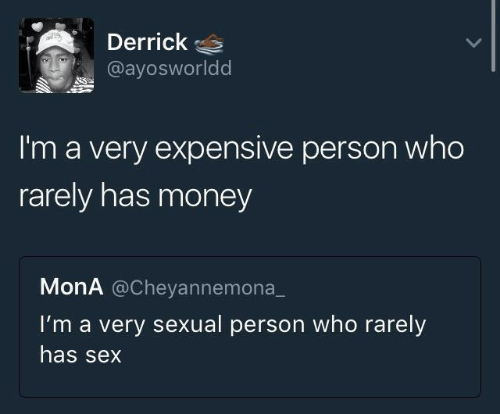 Money, Sex, and Who: Derrick  @ayosworldd  I'm a very expensive person who  rarely has money  MonA @Cheyannemona  I'm a very sexual person who rarely  has sex