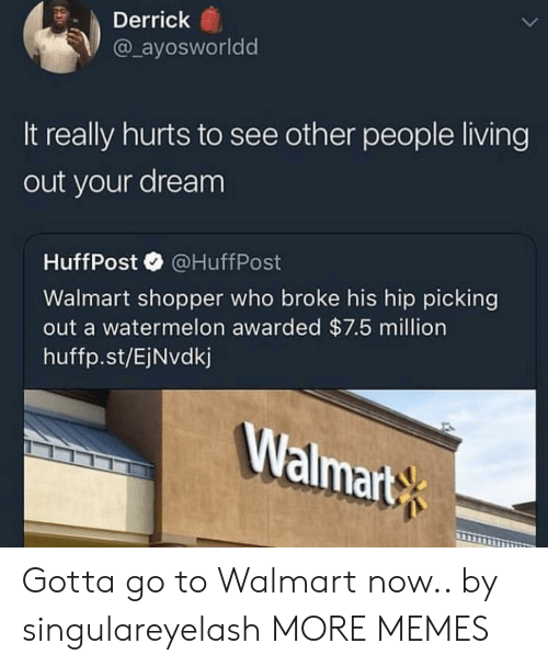 People Living: Derrick  @ ayosworldd  It really hurts to see other people living  out your dream  HuffPost@HuffPost  Walmart shopper who broke his hip picking  out a watermelon awarded $7.5 million  huffp.st/EjNvdkj  Walmart Gotta go to Walmart now.. by singulareyelash MORE MEMES