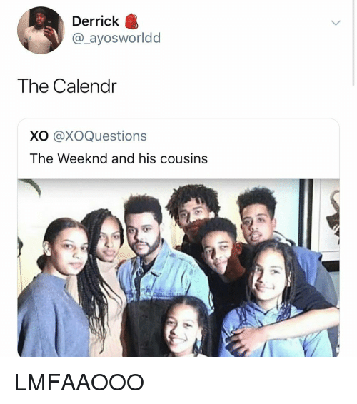 The Weeknd: Derrick  @_ayosworldd  The Calendr  XO @XOQuestions  The Weeknd and his cousins LMFAAOOO