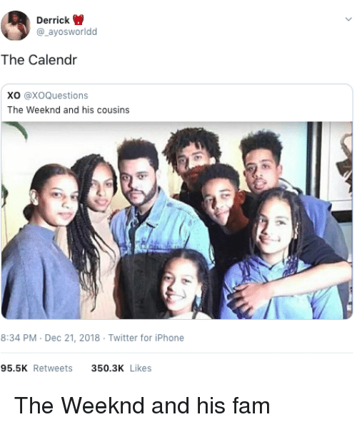 The Weeknd: Derrick  @_ayosworldd  The Calendr  Xo @XoQuestions  The Weeknd and his cousins  8:34 PM Dec 21, 2018 Twitter for iPhone  95.5K Retweets  350.3K Likes The Weeknd and his fam