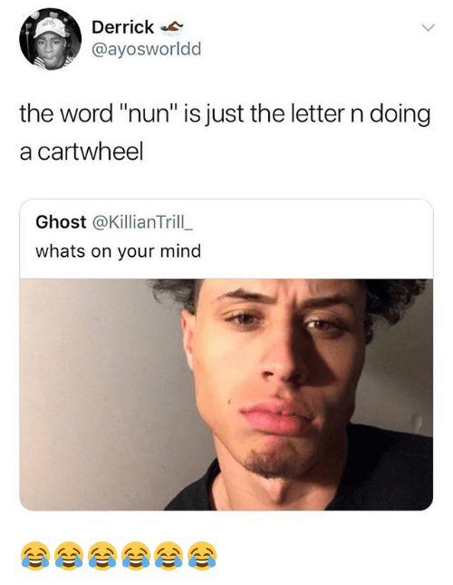 "Ghost, Word, and Girl Memes: Derrick .  @ayosworldd  the word ""nun"" is just the letter n doing  a cartwheel  Ghost @KillianTrill  whats on your mind 😂😂😂😂😂😂"