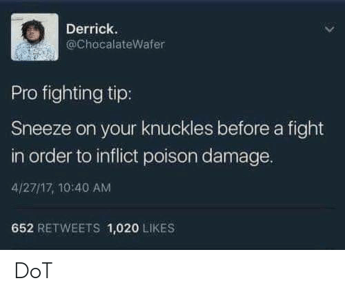 knuckles: Derrick.  @ChocalateWafer  Pro fighting tip:  Sneeze on your knuckles before a fight  in order to inflict poison damage.  4/27/17, 10:40 AM  652 RETWEETS 1,020 LIKES DoT
