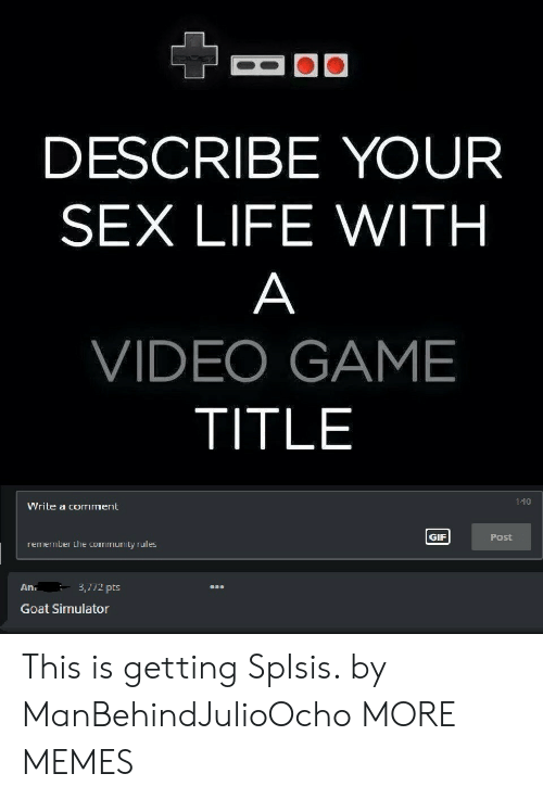 Simulator: DESCRIBE YOUR  SEX LIFE WITH  VIDEO GAME  TITLE  140  Write a comment  GIF  Post  remember the community rules  An.  3,772 pts  on  Goat Simulator This is getting SpIsis. by ManBehindJulioOcho MORE MEMES