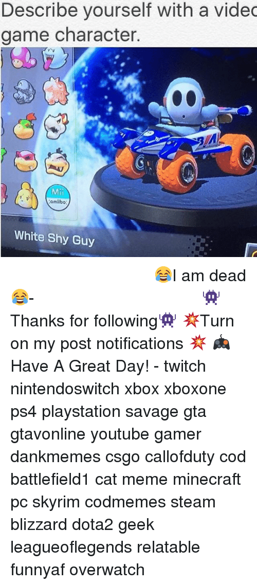 cat meme: Describe yourself with a videc  game character.  Mil  amiibo  White Shy Guy ⠀⠀⠀⠀⠀⠀⠀⠀⠀⠀⠀⠀⠀⠀⠀⠀⠀⠀⠀⠀⠀⠀⠀⠀⠀⠀⠀⠀⠀⠀ 😂I am dead😂⠀⠀⠀⠀⠀⠀⠀⠀⠀⠀⠀⠀⠀⠀⠀⠀⠀⠀⠀⠀⠀⠀⠀⠀⠀⠀⠀⠀⠀⠀⠀⠀⠀⠀⠀- 👾Thanks for following👾 💥Turn on my post notifications 💥 🎮Have A Great Day! - twitch nintendoswitch xbox xboxone ps4 playstation savage gta gtavonline youtube gamer dankmemes csgo callofduty cod battlefield1 cat meme minecraft pc skyrim codmemes steam blizzard dota2 geek leagueoflegends relatable funnyaf overwatch