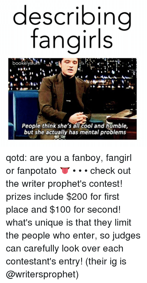 Fanboying: describing  fangirls  OOkelystu  People think she's all cool and humble,  but she actually has mental problems qotd: are you a fanboy, fangirl or fanpotato 👅 • • • check out the writer prophet's contest! prizes include $200 for first place and $100 for second! what's unique is that they limit the people who enter, so judges can carefully look over each contestant's entry! (their ig is @writersprophet)