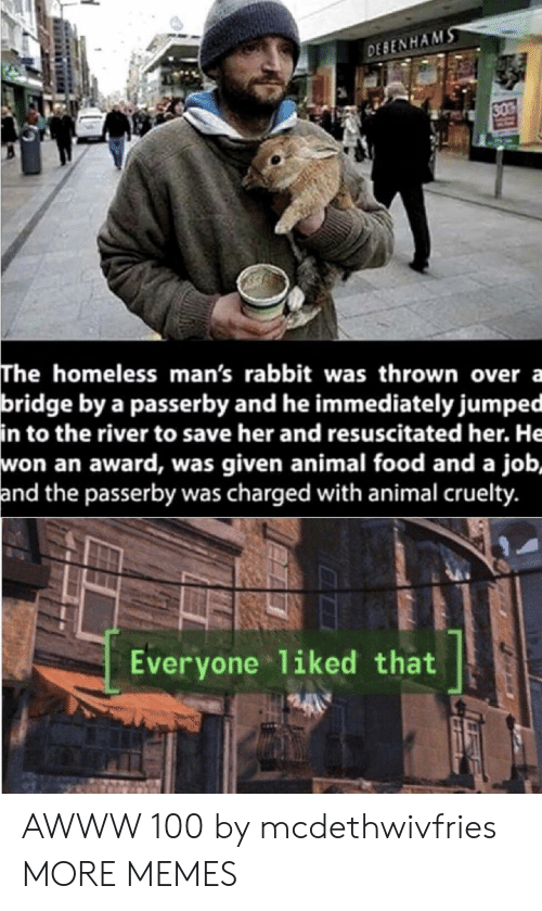 Dank, Food, and Homeless: DESENHAMS  30  The homeless man's rabbit was thrown over a  bridge by a passerby and he immediately jumped  in to the river to save her and resuscitated her. He  won an award, was given animal food and a job,  and the passerby was charged with animal cruelty.  Everyone 1iked that AWWW 100 by mcdethwivfries MORE MEMES