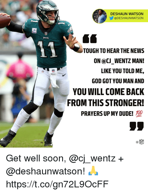 Dude, God, and Memes: DESHAUN WATSON  @DESHAUNWATSON  LEAUUE  TOUGH TO HEAR THE NEWS  ON @CJ_WENTZ MAN!  LIKE YOU TOLD ME,  GOD GOT YOU MAN AND  YOU WILL COME BACK  FROM THIS STRONGER!  NEL  PRAYERS UP MY DUDE!  C@ Get well soon, @cj_wentz + @deshaunwatson! 🙏 https://t.co/gn72L9OcFF