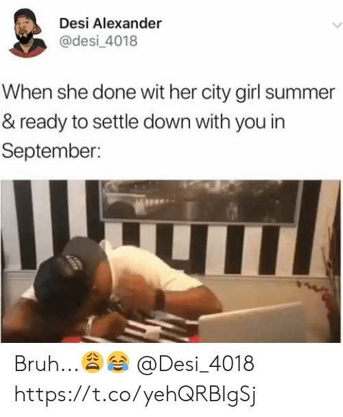 Bruh, Summer, and Girl: Desi Alexander  @desi_4018  When she done wit her city girl summer  & ready to settle down with you in  September: Bruh...😩😂 @Desi_4018 https://t.co/yehQRBIgSj